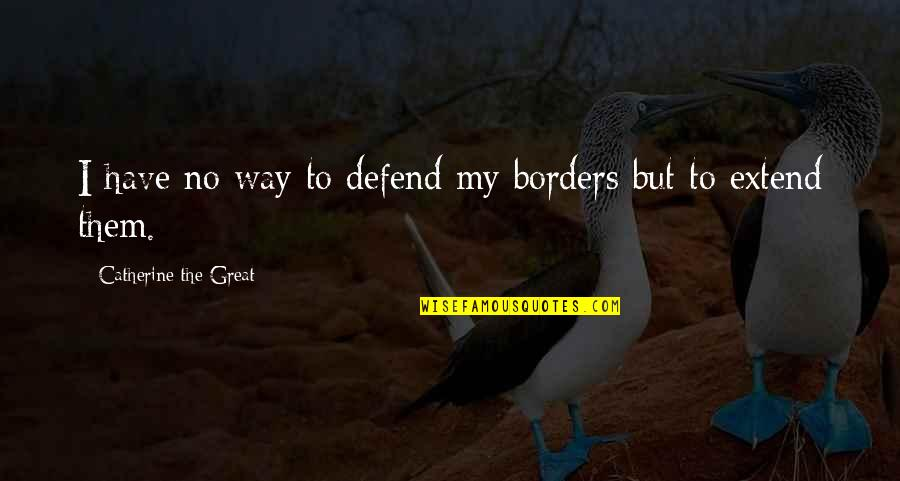 No Borders Quotes By Catherine The Great: I have no way to defend my borders