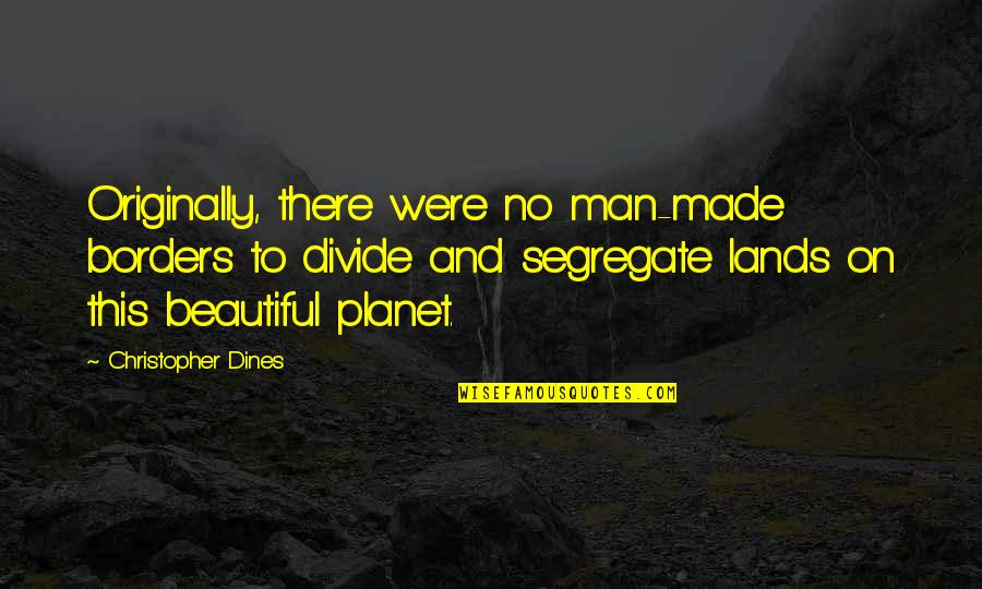 No Borders Quotes By Christopher Dines: Originally, there were no man-made borders to divide