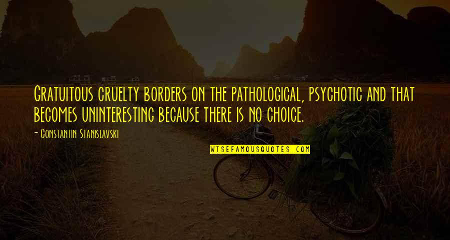 No Borders Quotes By Constantin Stanislavski: Gratuitous cruelty borders on the pathological, psychotic and
