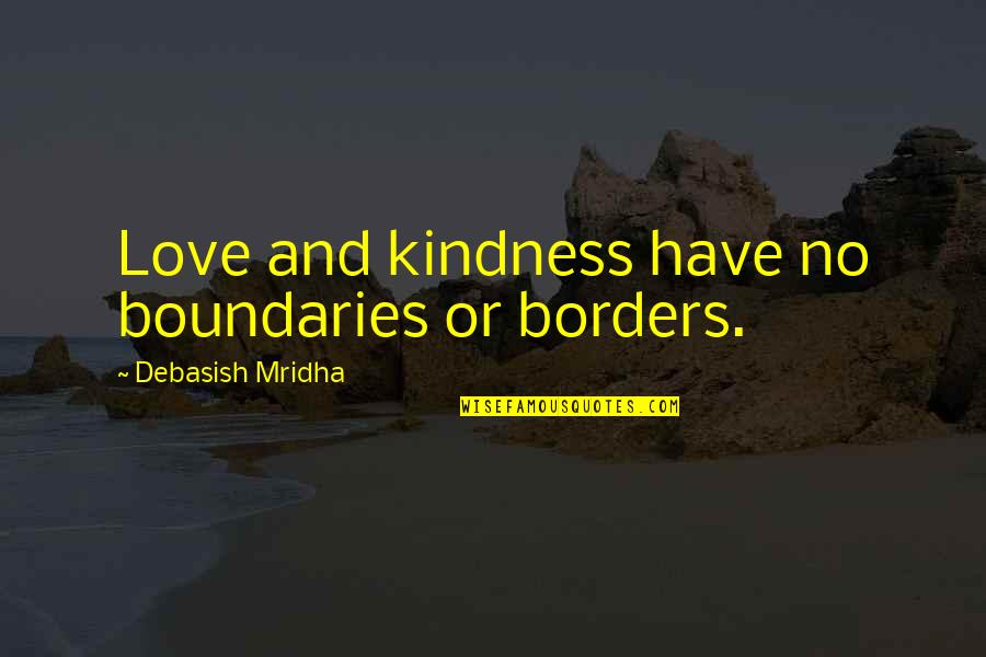 No Borders Quotes By Debasish Mridha: Love and kindness have no boundaries or borders.