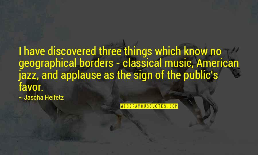 No Borders Quotes By Jascha Heifetz: I have discovered three things which know no