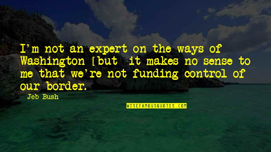No Borders Quotes By Jeb Bush: I'm not an expert on the ways of