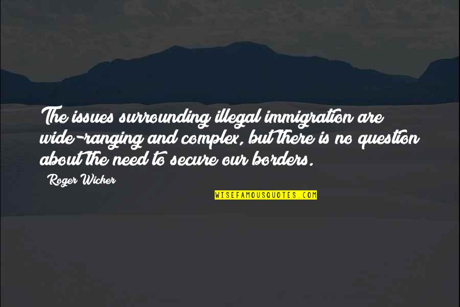 No Borders Quotes By Roger Wicker: The issues surrounding illegal immigration are wide-ranging and