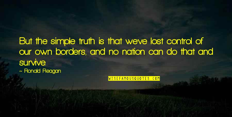 No Borders Quotes By Ronald Reagan: But the simple truth is that we've lost