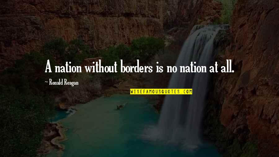 No Borders Quotes By Ronald Reagan: A nation without borders is no nation at