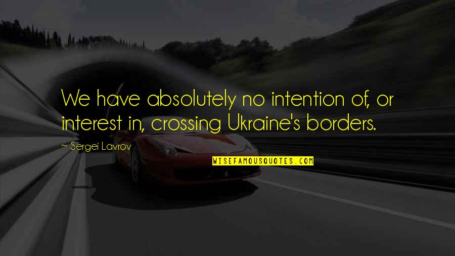 No Borders Quotes By Sergei Lavrov: We have absolutely no intention of, or interest