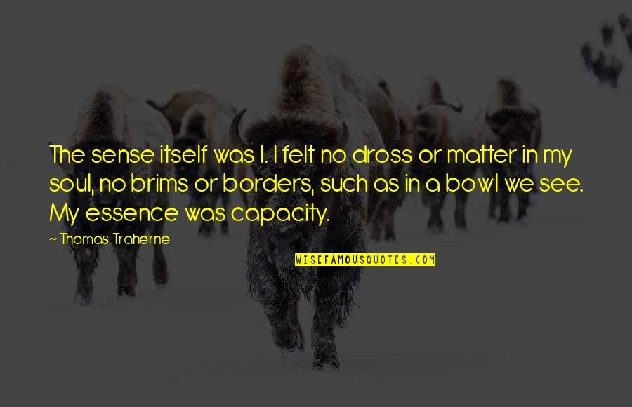 No Borders Quotes By Thomas Traherne: The sense itself was I. I felt no