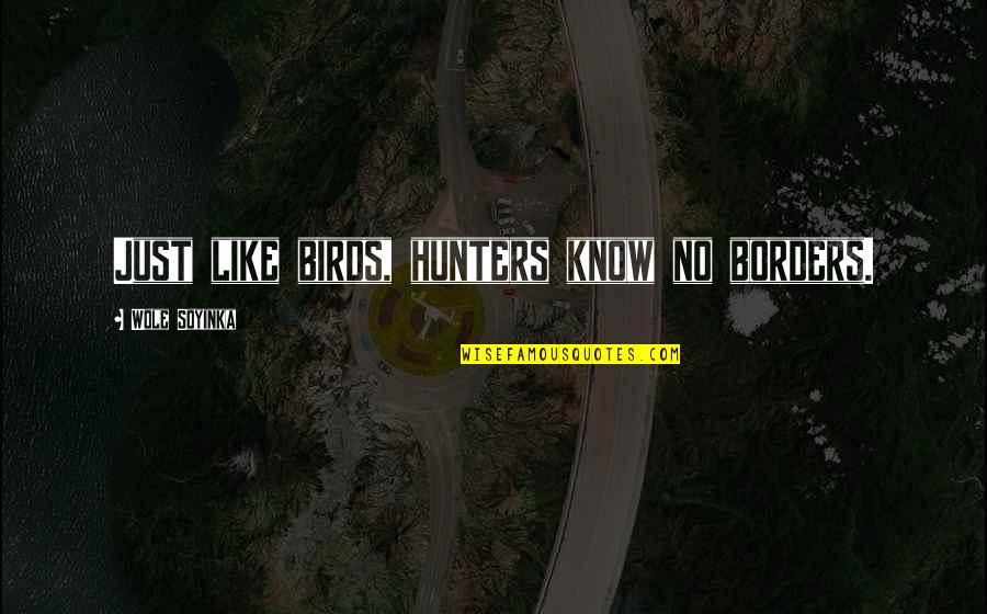 No Borders Quotes By Wole Soyinka: Just like birds, hunters know no borders.