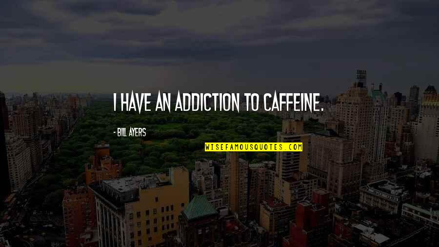 No Caffeine Quotes By Bill Ayers: I have an addiction to caffeine.