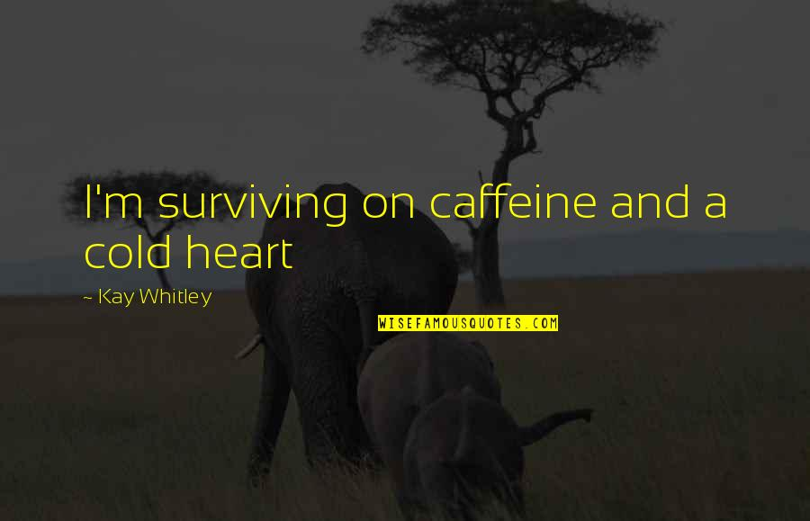 No Caffeine Quotes By Kay Whitley: I'm surviving on caffeine and a cold heart