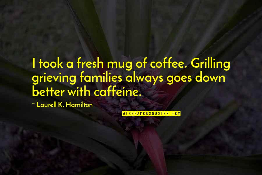 No Caffeine Quotes By Laurell K. Hamilton: I took a fresh mug of coffee. Grilling