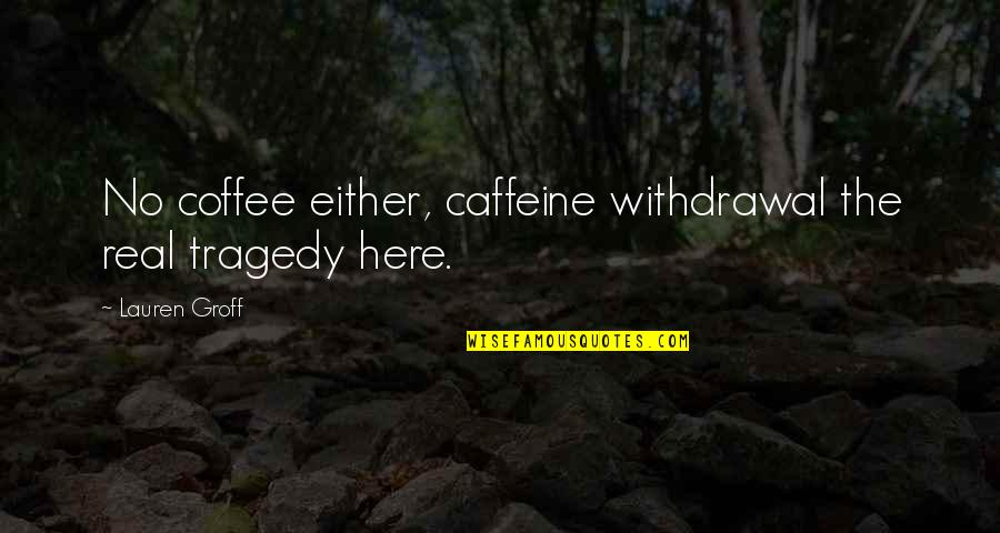 No Caffeine Quotes By Lauren Groff: No coffee either, caffeine withdrawal the real tragedy