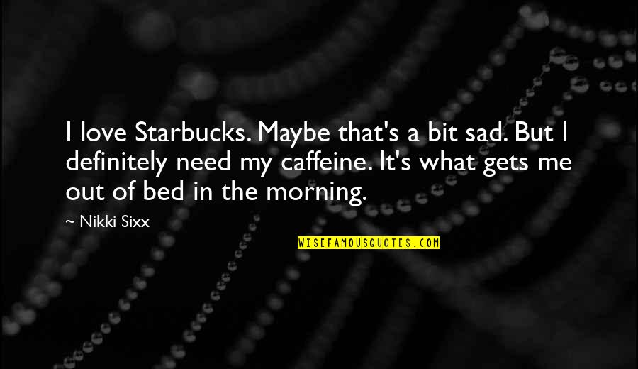 No Caffeine Quotes By Nikki Sixx: I love Starbucks. Maybe that's a bit sad.