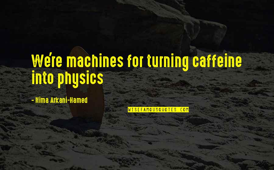 No Caffeine Quotes By Nima Arkani-Hamed: We're machines for turning caffeine into physics