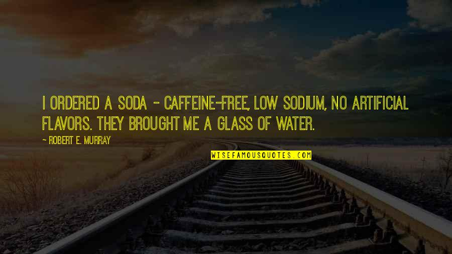 No Caffeine Quotes By Robert E. Murray: I ordered a soda - caffeine-free, low sodium,