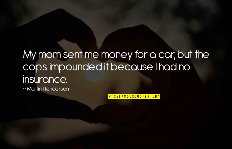 No Car Insurance Quotes By Martin Henderson: My mom sent me money for a car,
