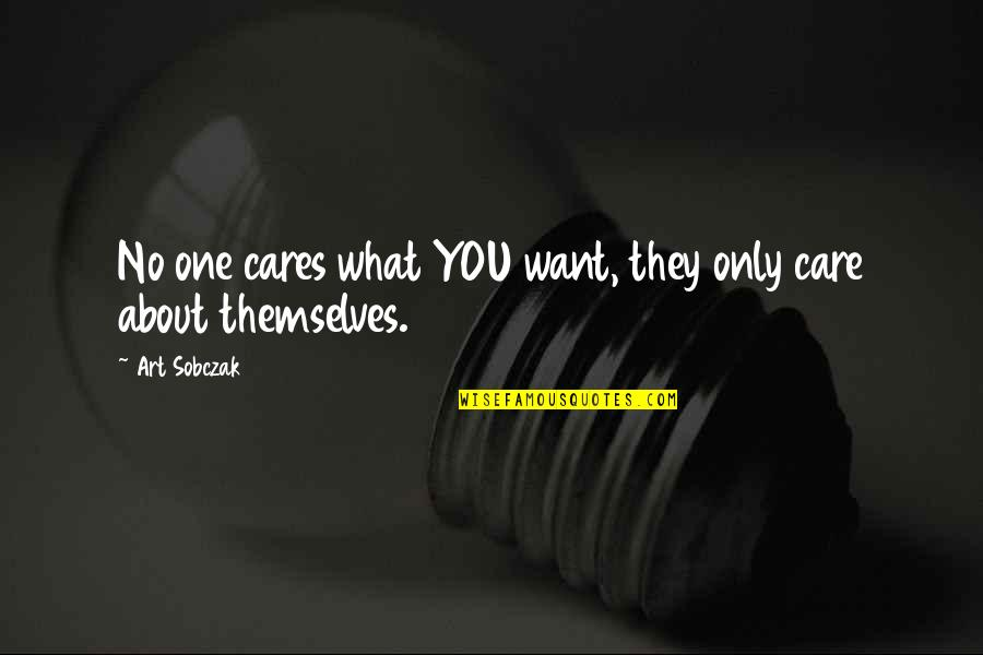 No Cares Quotes By Art Sobczak: No one cares what YOU want, they only