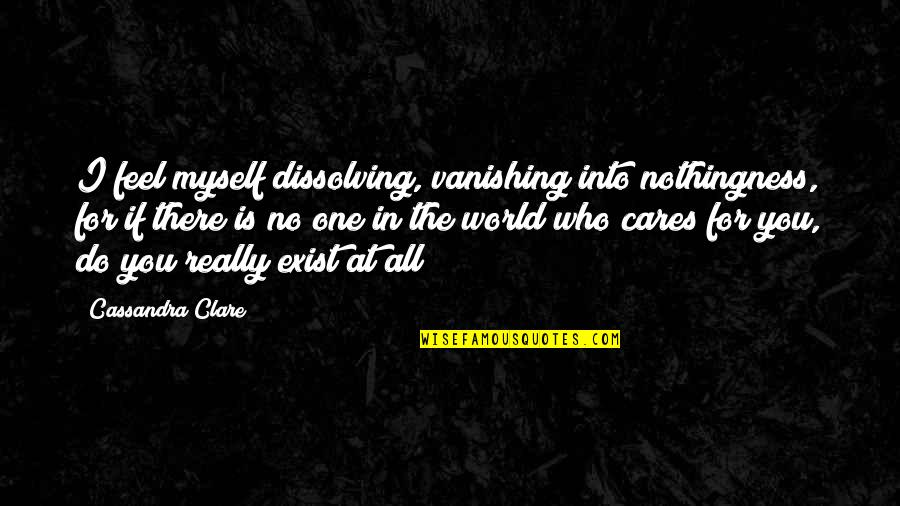 No Cares Quotes By Cassandra Clare: I feel myself dissolving, vanishing into nothingness, for