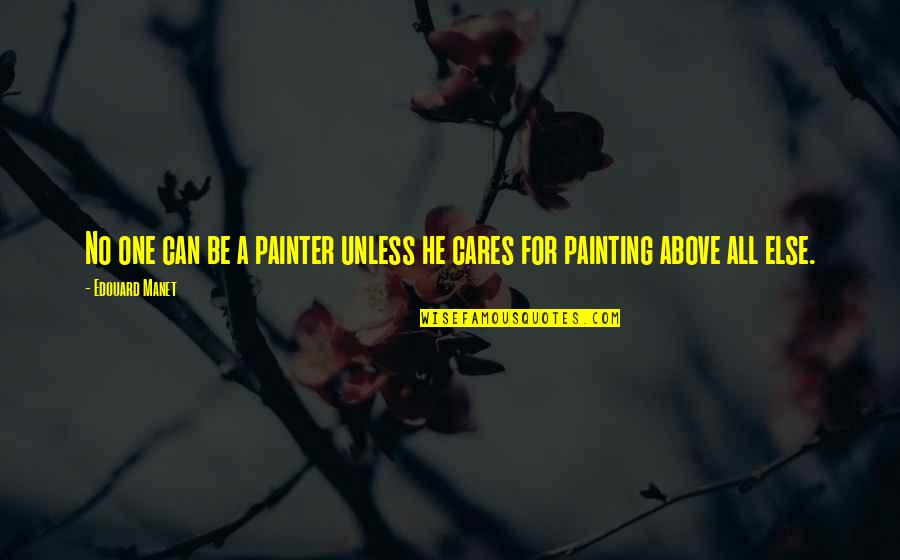 No Cares Quotes By Edouard Manet: No one can be a painter unless he