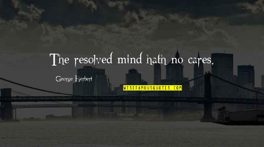 No Cares Quotes By George Herbert: The resolved mind hath no cares.