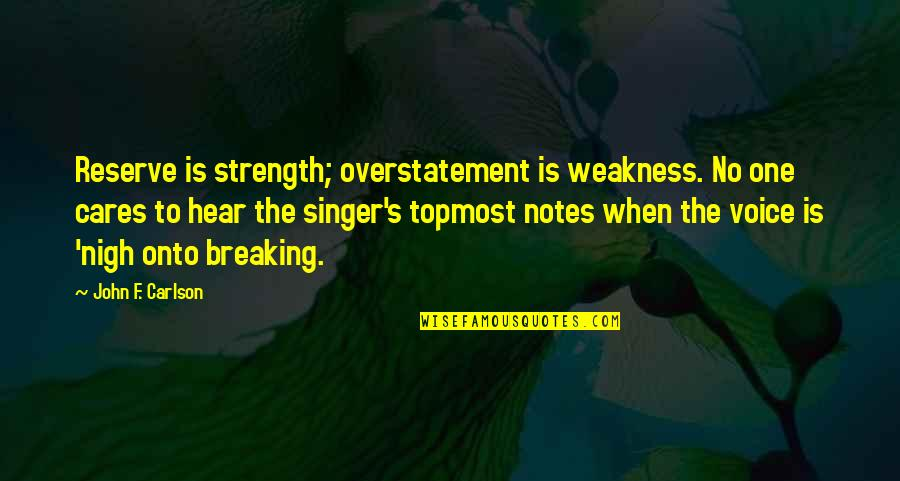 No Cares Quotes By John F. Carlson: Reserve is strength; overstatement is weakness. No one