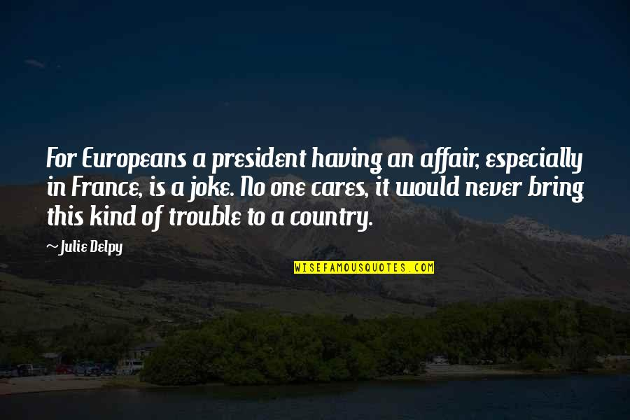 No Cares Quotes By Julie Delpy: For Europeans a president having an affair, especially