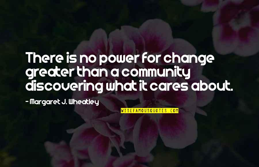 No Cares Quotes By Margaret J. Wheatley: There is no power for change greater than