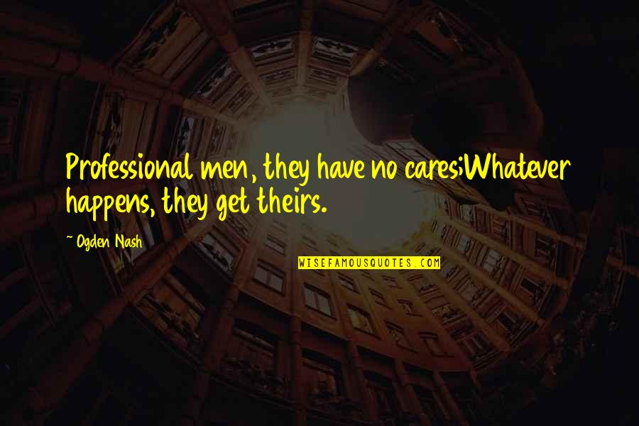 No Cares Quotes By Ogden Nash: Professional men, they have no cares;Whatever happens, they