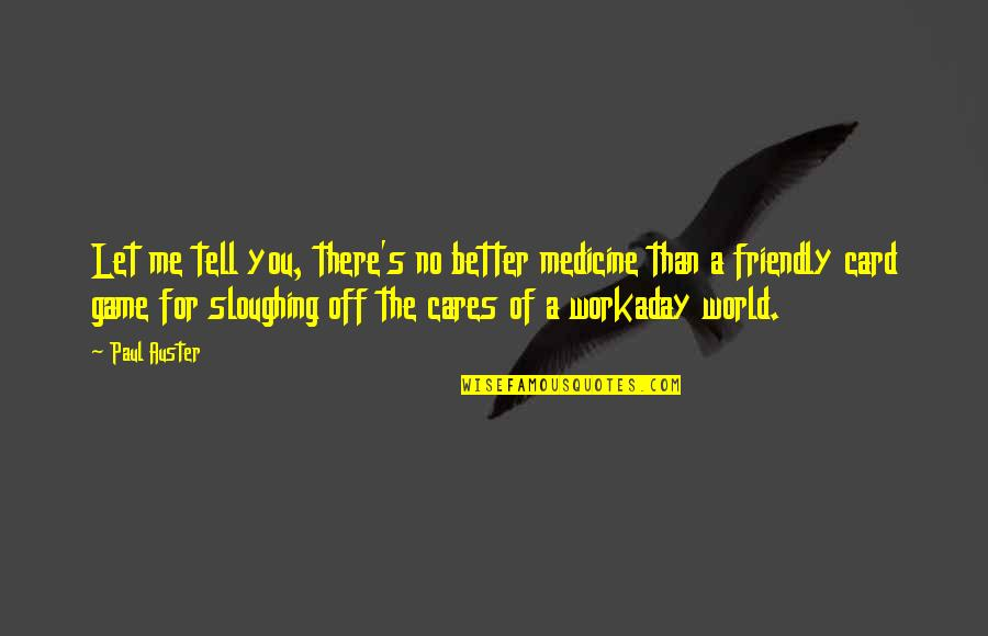 No Cares Quotes By Paul Auster: Let me tell you, there's no better medicine
