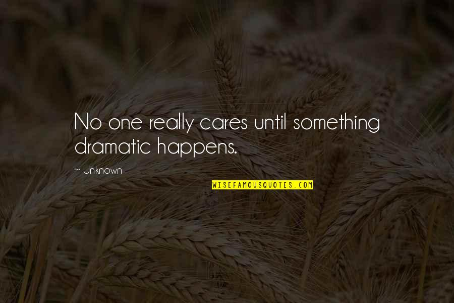 No Cares Quotes By Unknown: No one really cares until something dramatic happens.