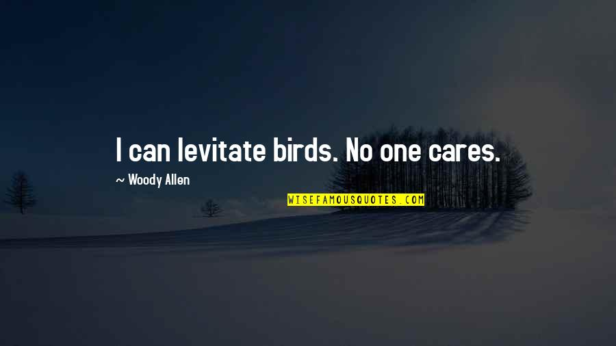 No Cares Quotes By Woody Allen: I can levitate birds. No one cares.
