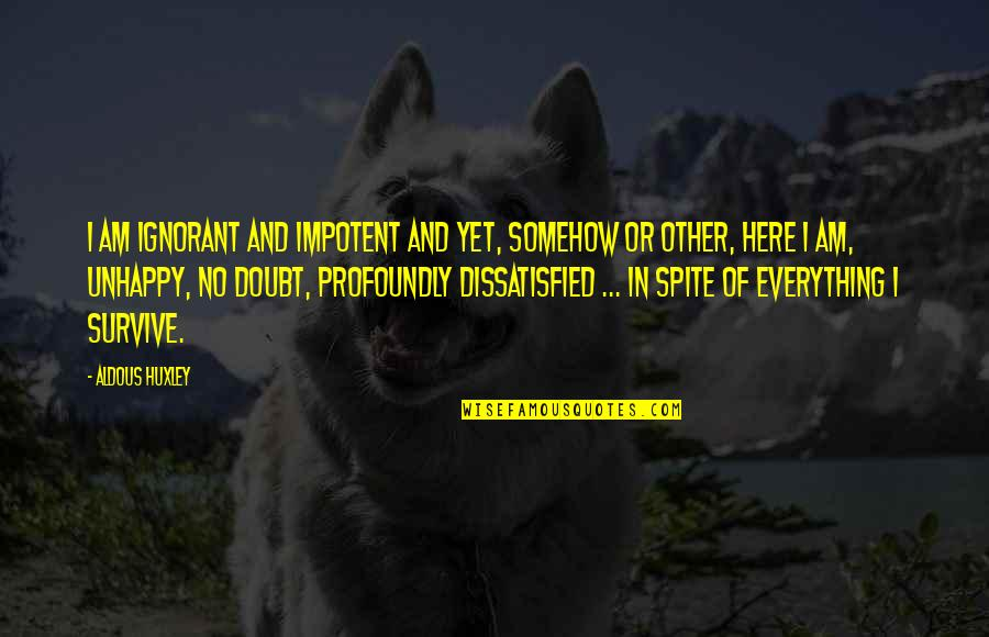 No Doubt Quotes By Aldous Huxley: I am ignorant and impotent and yet, somehow