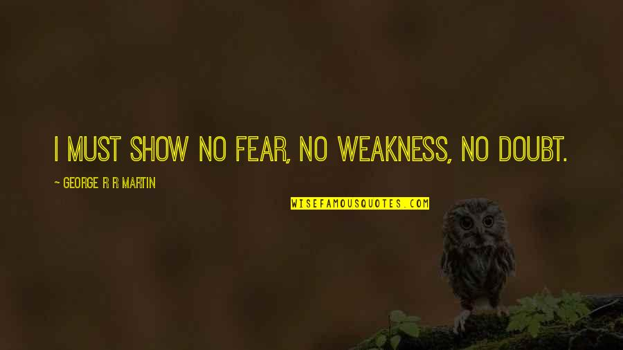 No Doubt Quotes By George R R Martin: I must show no fear, no weakness, no