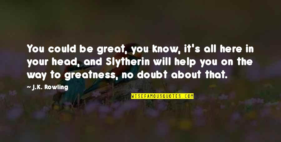 No Doubt Quotes By J.K. Rowling: You could be great, you know, it's all