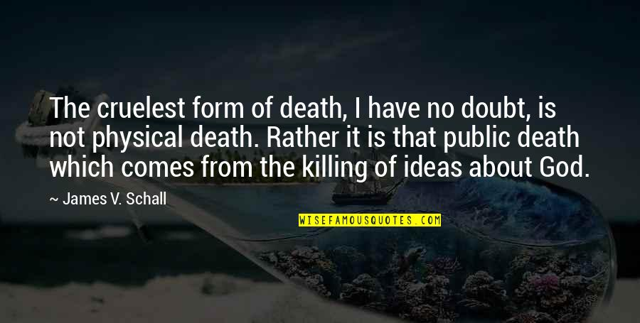 No Doubt Quotes By James V. Schall: The cruelest form of death, I have no