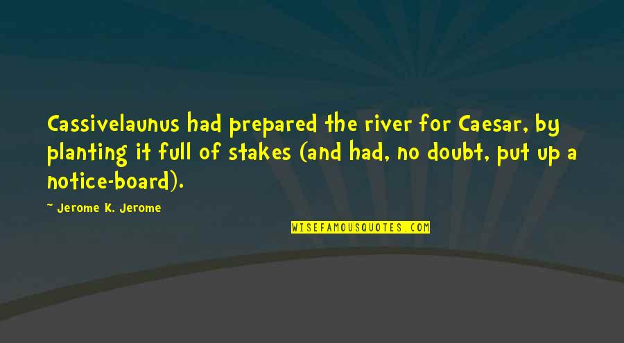 No Doubt Quotes By Jerome K. Jerome: Cassivelaunus had prepared the river for Caesar, by