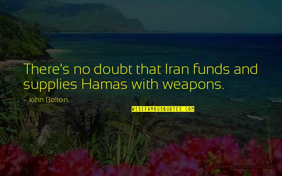 No Doubt Quotes By John Bolton: There's no doubt that Iran funds and supplies