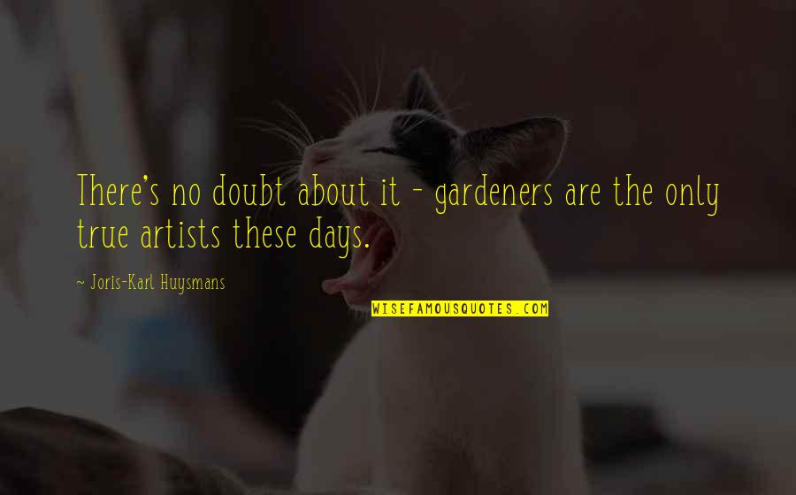 No Doubt Quotes By Joris-Karl Huysmans: There's no doubt about it - gardeners are