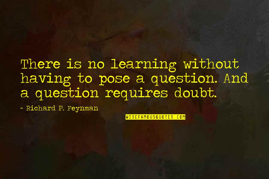 No Doubt Quotes By Richard P. Feynman: There is no learning without having to pose