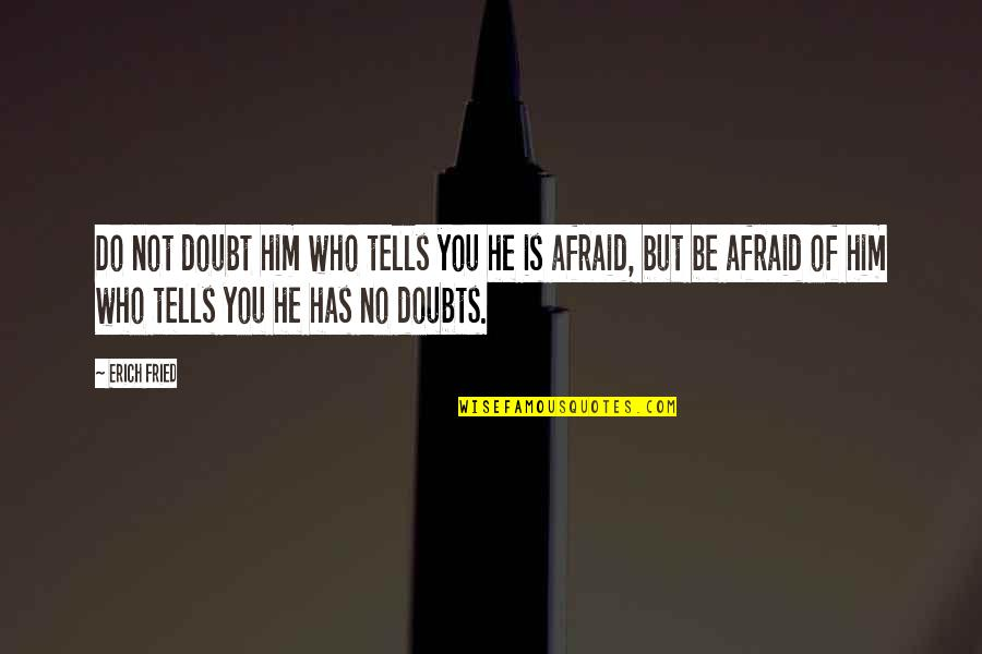 No Doubts Quotes By Erich Fried: Do not doubt him who tells you he