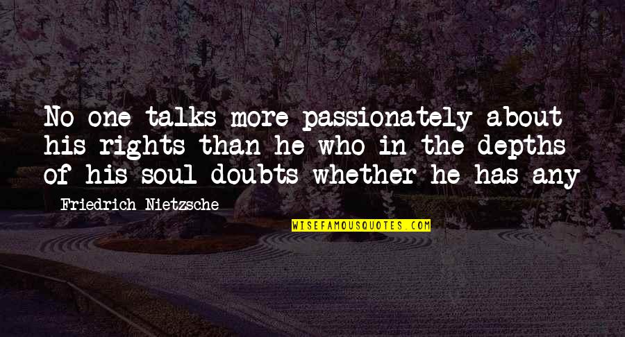 No Doubts Quotes By Friedrich Nietzsche: No one talks more passionately about his rights