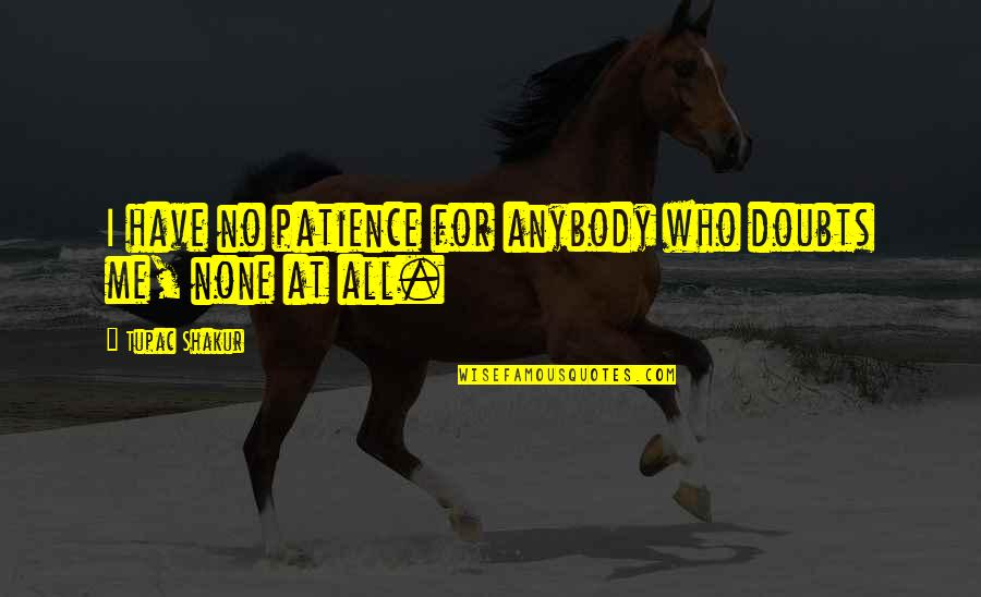 No Doubts Quotes By Tupac Shakur: I have no patience for anybody who doubts