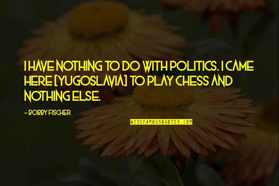No Easy Day Book Quotes By Bobby Fischer: I have nothing to do with politics. I