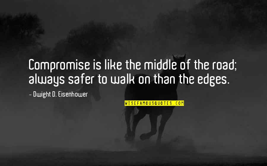 No Edges Quotes By Dwight D. Eisenhower: Compromise is like the middle of the road;