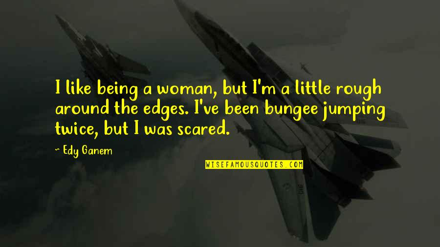 No Edges Quotes By Edy Ganem: I like being a woman, but I'm a
