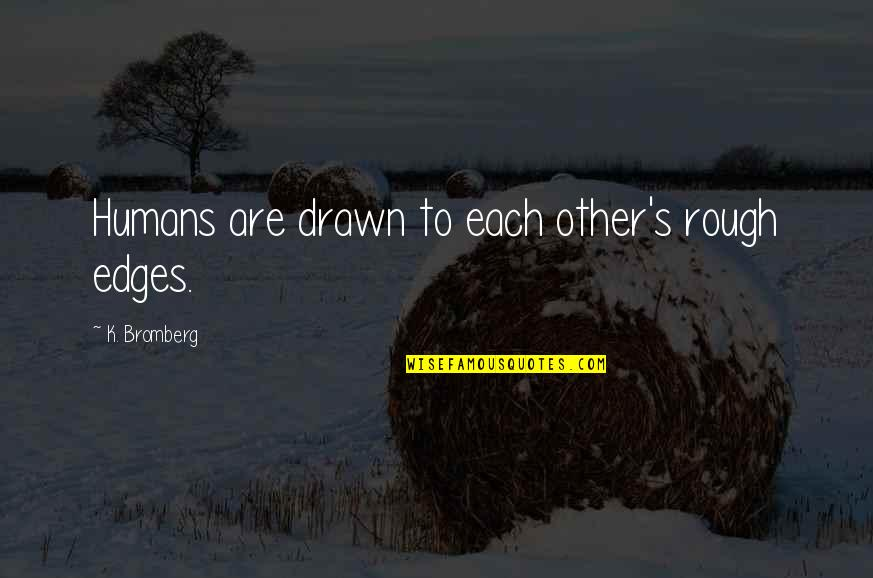 No Edges Quotes By K. Bromberg: Humans are drawn to each other's rough edges.