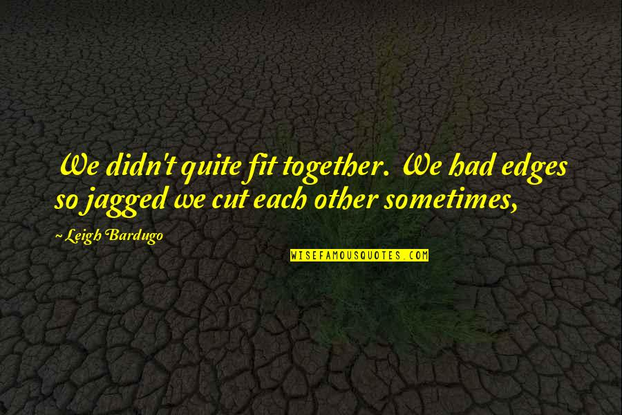 No Edges Quotes By Leigh Bardugo: We didn't quite fit together. We had edges