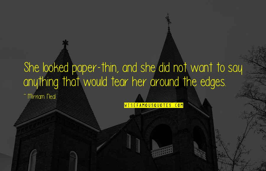 No Edges Quotes By Mirriam Neal: She looked paper-thin, and she did not want