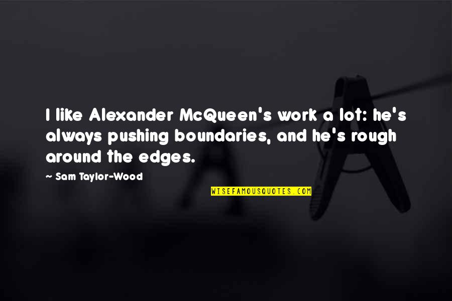 No Edges Quotes By Sam Taylor-Wood: I like Alexander McQueen's work a lot: he's