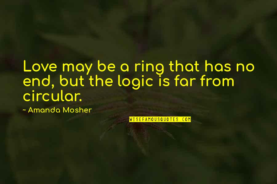 No End Love Quotes By Amanda Mosher: Love may be a ring that has no